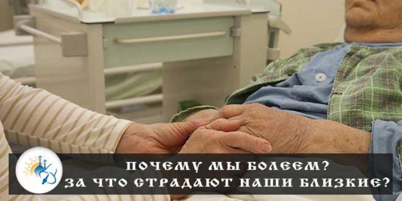 Почему мы болеем? За что страдают наши близкие?